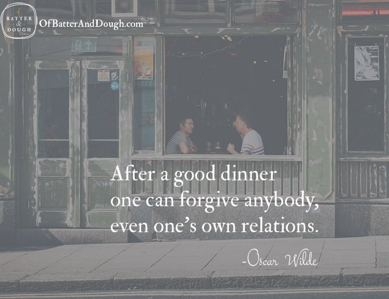 After a good dinner, one can forgive anybody, even one's own relations. - Oscar Wilde | Food Quotes| ofbatteranddough.com