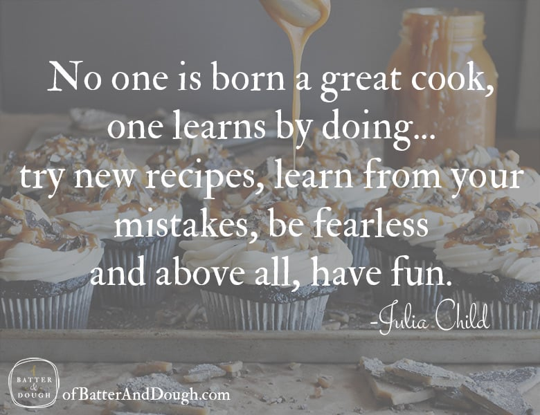 Food Quotes | No one is born a great cook, one learns by doing... try new recipes, learn from your mistakes, be fearless and above all, have fun. Julia Child | ofbatteranddough.com