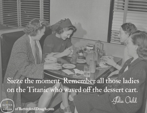 Seize the moment. Remember all those women on the Titanic who waved off the dessert cart. -Erma Bombeck | Food Quotes | ofbatteranddough.com