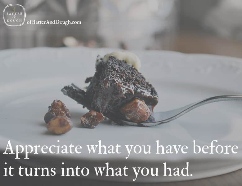 Food Quotes. Appreciate what you have before it turns into what you had. | ofbatteranddough.com