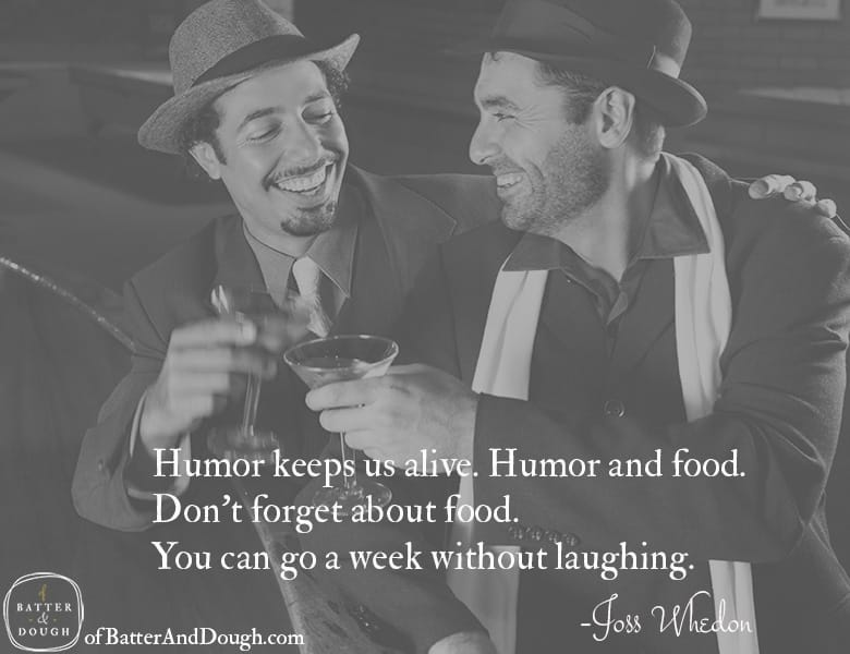 Humor keeps us alive. Humor and food. Don't forget about food. | Food Quotes | ofbatteranddough.com