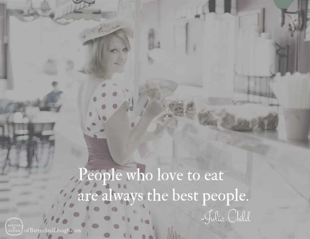 People who love to eat are always the best people. - Julia Child | Food Quotes | ofbatteranddough.com