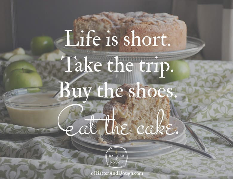 Food Quotes | Life is short. Take the trip. Buy the shoes. Eat the cake. | Foodie Quotes | ofBatterandDough.com