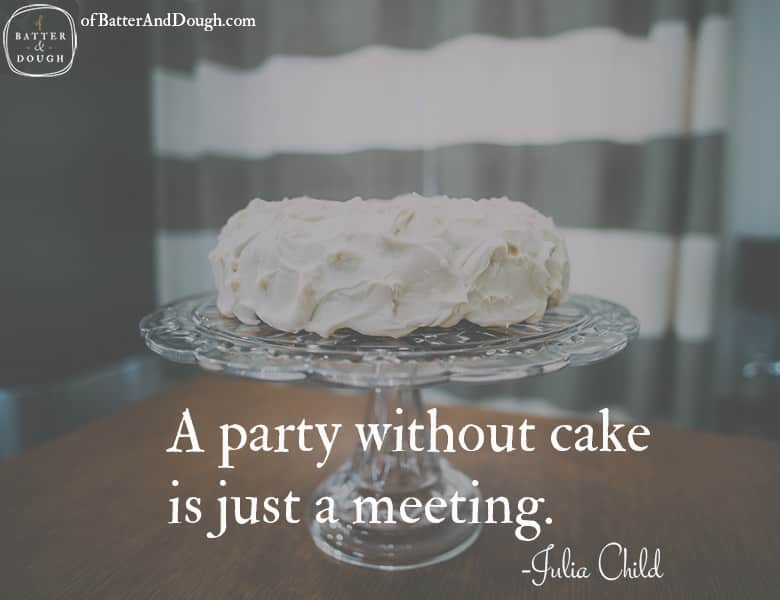 A party without cake is just a meeting. -Julia Child | Food Quotes | ofbatteranddough.com