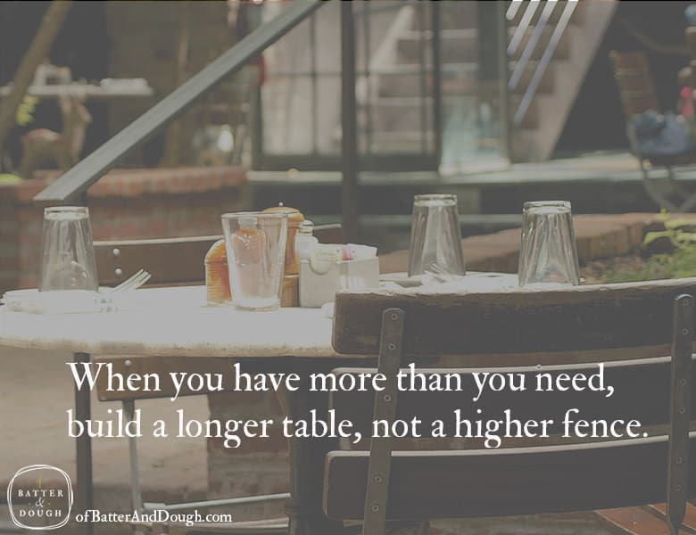 When you have more than you need, build a longer table, not a higher fence. | Food quotes | ofbatteranddough.com