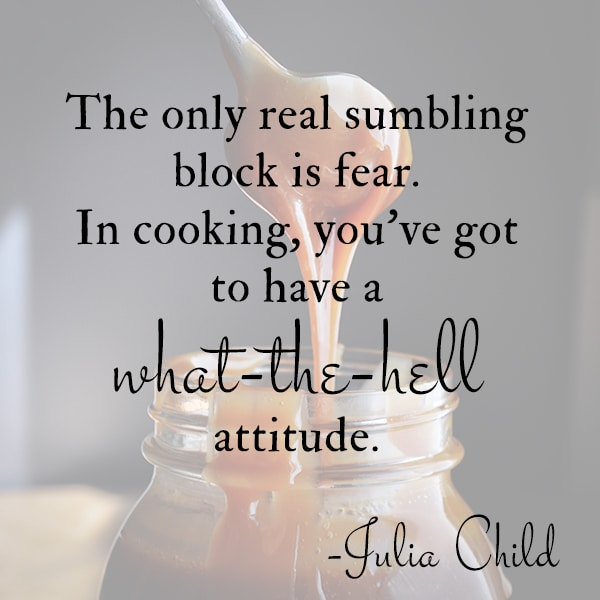 """The only real stumbling block is fear. In cooking, you've got to have a what-the-hell attitude."" - Julia Child"