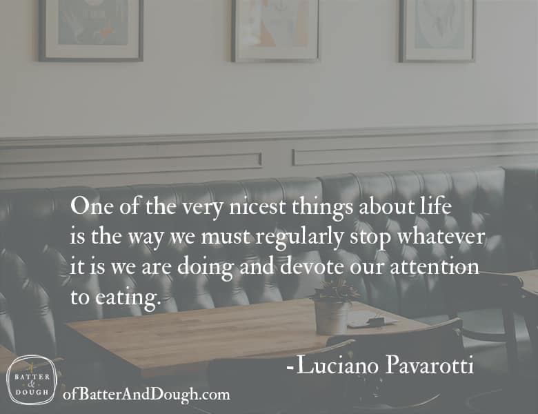 "Quote from Luciano Pavarotti. ""One of the very nicest things about life is the way we must regularly stop whatever it is we are doing and devote our attention to eating."""